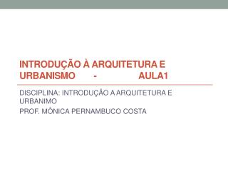INTRODUÇÃO À ARQUITETURA E URBANISMO        -                  AULA1