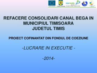 REFACERE  CONSOLIDARI CANAL BEGA IN MUNICIPIUL TIMISOARA JUDETUL  TIMIS