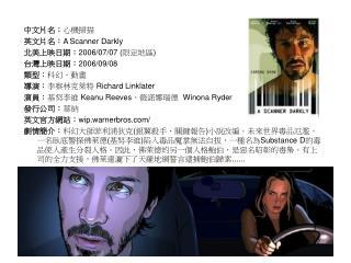 中文片名: 心機掃描 英文片名: A Scanner Darkly 北美上映日期: 2006/07/07 ( 限定地區 ) 台灣上映日期: 2006/09/08 類型: 科幻、動畫