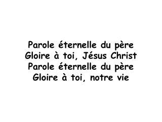 Parole éternelle du père Gloire à toi, Jésus Christ Parole éternelle du père