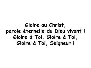 Gloire au Christ,  parole éternelle du Dieu vivant ! Gloire à Toi, Gloire à Toi,