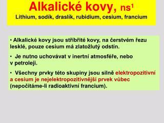 Alkalické kovy,  ns 1 Lithium, sodík, draslík, rubidium, cesium, francium