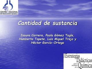 Cantidad de sustancia     Isaura Carrera, Paola G mez Tagle,  Humberto Topete, Luis Miguel Trejo y H ctor Garc a-Ortega