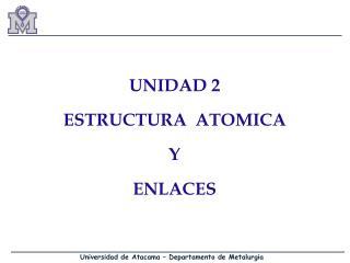 UNIDAD 2 ESTRUCTURA  ATOMICA  Y  ENLACES