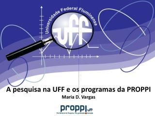 A pesquisa na UFF e os programas da PROPPI Maria D. Vargas