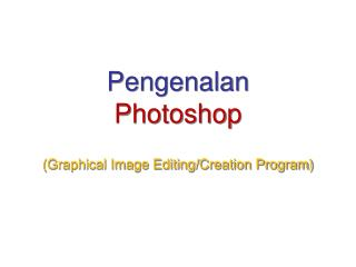 Pengenalan  Photoshop (Graphical Image Editing/Creation Program)