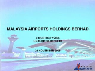 MALAYSIA AIRPORTS HOLDINGS BERHAD 9 MONTHS FY2005  UNAUDITED RESULTS  24 NOVEMBER 2005