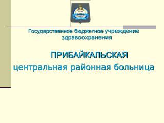 Государственное бюджетное  учреждение здравоохранения П РИБАЙКАЛЬСКАЯ