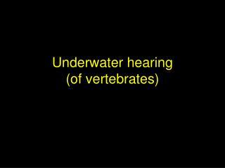 Underwater hearing  of vertebrates