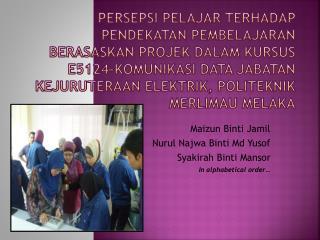 Maizun Binti Jamil Nurul Najwa Binti Md Yusof Syakirah Binti Mansor In alphabetical order�