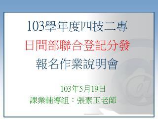 103 學年度四技二專 日間部聯合登記分發 報名作業說明會