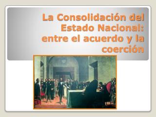 La Consolidaci n del Estado Nacional: entre el acuerdo y la coerci n
