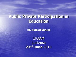 Public Private Participation in Education Dr.  Kumud  Bansal UPAAM Lucknow 23 rd  June  2010