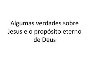 Algumas verdades sobre Jesus e o propósito eterno de Deu s