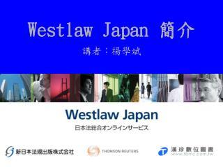 Westlaw Japan  簡介 講者:楊學斌