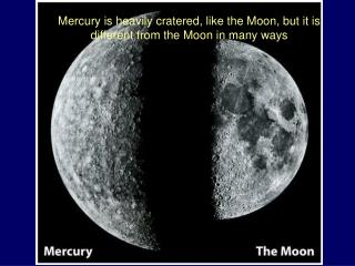 Mercury is heavily cratered, like the Moon, but it is different from the Moon in many ways