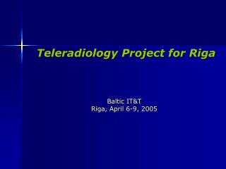 Teleradiology Project for Riga  Baltic IT&T  Riga, April 6-9, 2005