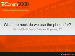 What the heck do we use the phone for? Michael Roth, Senior Systems Engineer, BT