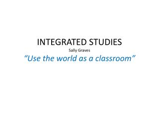 "INTEGRATED STUDIES Sally Graves ""Use the world as a classroom"""