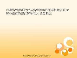 台灣烏腳病盛行地區烏腳病與皮膚砷癌病患癌症與非癌症的死亡與發生之 追蹤研究
