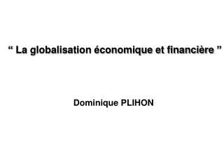 """""""La globalisation économique et financière"""" Dominique PLIHON"""