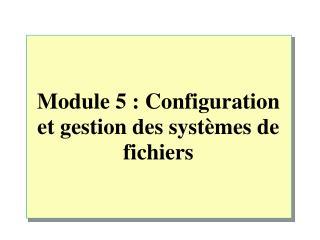 Module 5: Configuration et gestion des systèmes de fichiers