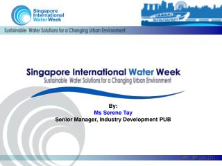 By:  Ms Serene Tay Senior Manager, Industry Development PUB