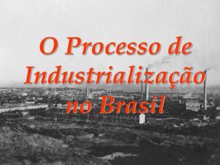 O Processo de Industrializa  o no Brasil
