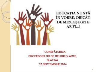 CONSF ĂTUIREA  PROFESORILOR DE RELIGIE ȘI ARTE, SLATINA  12 SEPTEMBRIE 2014