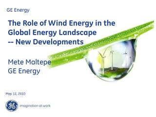 The Role of Wind Energy in the Global Energy Landscape -- New Developments  Mete Maltepe GE Energy