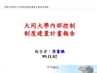 大同大學內部控制  制度建置計畫報告 報告者 : 梁奮鵬 99.11.02