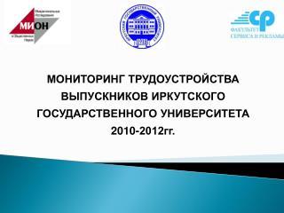 МОНИТОРИНГ ТРУДОУСТРОЙСТВА ВЫПУСКНИКОВ ИРКУТСКОГО ГОСУДАРСТВЕННОГО УНИВЕРСИТЕТА 2010-2012гг.