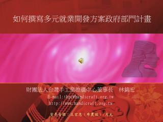 財團法人台灣手工業推廣中心董事長  林錦宏 E-mail:thpc@handicraft.tw handicraft.tw