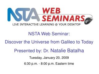 NSTA Web Seminar: Discover the Universe from Galileo to Today Presented by: Dr.  Natalie Batalha
