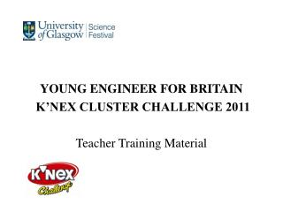 YOUNG ENGINEER FOR BRITAIN  K'NEX CLUSTER CHALLENGE 2011 Teacher Training Material