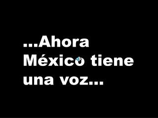 ...Ahora México tiene una voz...