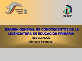 EXAMEN GENERAL DE CONOCIMIENTOS DE LA LICENCIATURA EN EDUCACIÓN PRIMARIA RESULTADOS