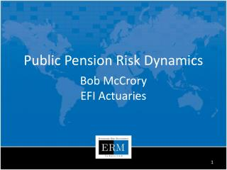 Public Pension Risk Dynamics Bob McCrory EFI Actuaries