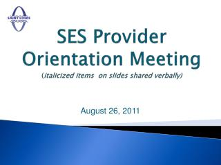 SES Provider Orientation Meeting ( italicized items  on slides shared verbally)