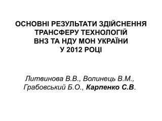 ОСНОВНІ РЕЗУЛЬТАТИ ЗДІЙСНЕННЯ ТРАНСФЕРУ ТЕХНОЛОГІЙ  ВНЗ ТА НДУ МОН УКРАЇНИ  У 2012 РОЦІ