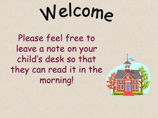 Please feel free to leave a note on your child's desk so that they can read it in the morning!