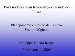P s Gradua  o em Reabilita  o e Sa de do Idoso  Planejamento e Gest o de Centros Gerontol gicos  Dr.Felipe Toledo Rocha