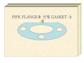 PIPE FLANGE 용 신형  GASKET  소개