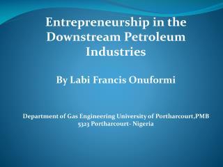 Entrepreneurship  in the Downstream Petroleum  Industries By  Labi  Francis  Onuformi
