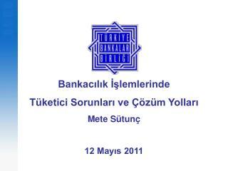 Bankacilik Islemlerinde  T ketici Sorunlari ve   z m Yollari  Mete S tun   12 Mayis 2011