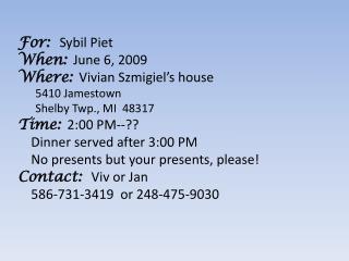For:   Sybil Piet When: June 6, 2009 Where: Vivian  Szmigiel's  house 5410 Jamestown