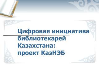 Цифровая инициатива библиотекарей Казахстана: проект КазНЭБ