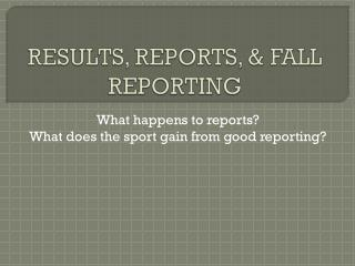 RESULTS, REPORTS, & FALL REPORTING