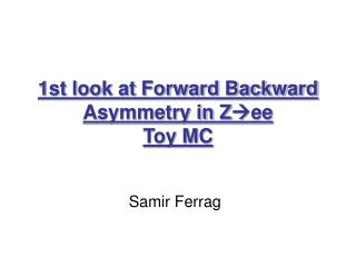 1st look at Forward Backward Asymmetry in Z ee Toy MC