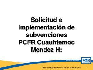 Solicitud e implementación de subvenciones PCFR  Cuauhtemoc Mendez  H: